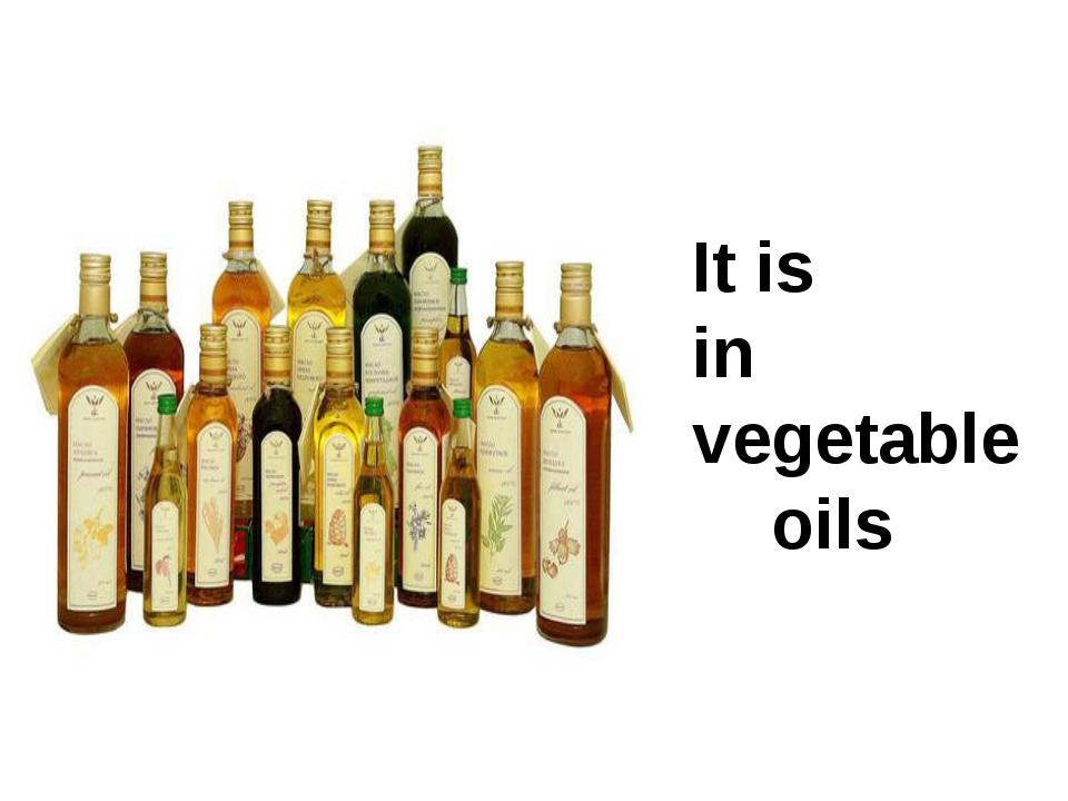 It is in vegetable oils
