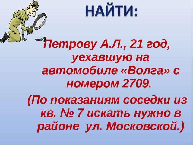 Петрову А.Л., 21 год, уехавшую на автомобиле «Волга» с номером 2709. (По пок...