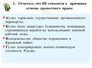 1. Отметьте, что НЕ относится к причинам отмены крепостного права: А) оно тор