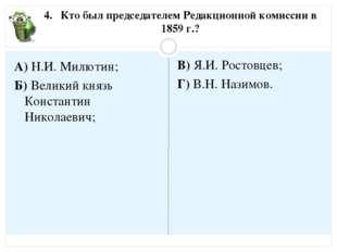 4. Кто был председателем Редакционной комиссии в 1859 г.? А) Н.И. Милютин; Б)