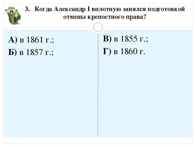 3. Когда Александр I вплотную занялся подготовкой отмены крепостного права? А...