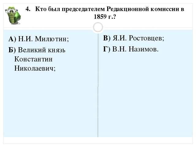 4. Кто был председателем Редакционной комиссии в 1859 г.? А) Н.И. Милютин; Б)...