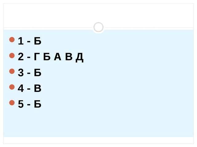 1 - Б 2 - Г Б А В Д 3 - Б 4 - В 5 - Б