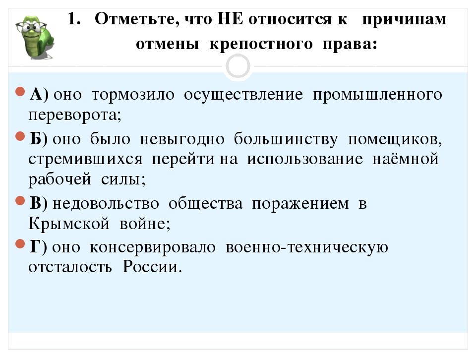1. Отметьте, что НЕ относится к причинам отмены крепостного права: А) оно тор...