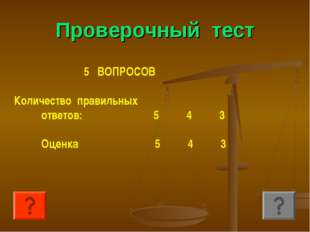 Проверочный тест 5 ВОПРОСОВ Количество правильных ответов: 5 4 3 Оценка 5 4 3