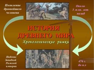 ИСТОРИЯ ДРЕВНЕГО МИРА Хронологические рамки Появление древнейшего человека Па