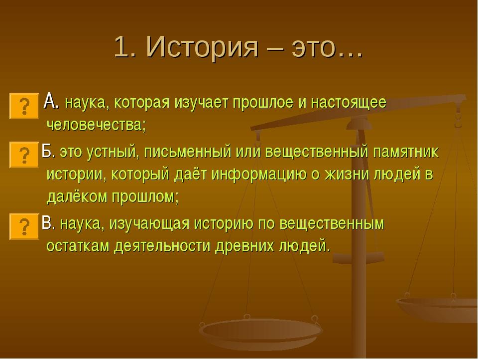 1. История – это… А. наука, которая изучает прошлое и настоящее человечества;...
