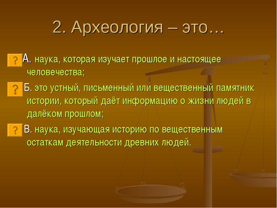 2. Археология – это… А. наука, которая изучает прошлое и настоящее человечест...