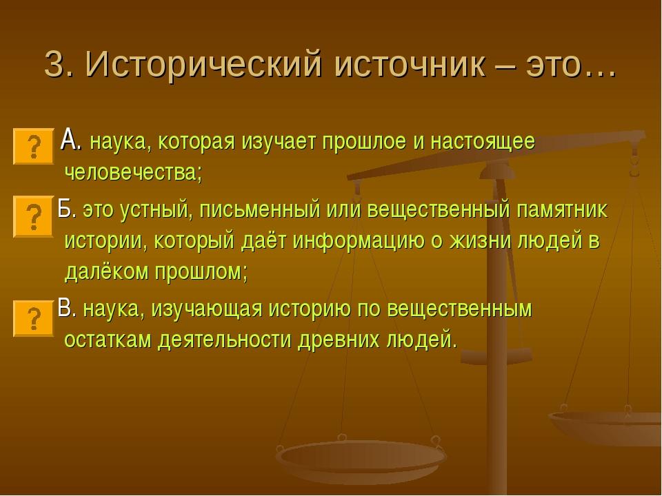 3. Исторический источник – это… А. наука, которая изучает прошлое и настоящее...