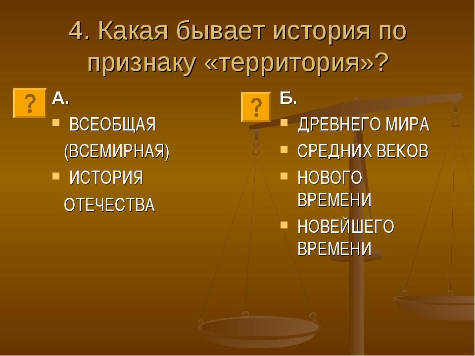 4. Какая бывает история по признаку «территория»? А. ВСЕОБЩАЯ (ВСЕМИРНАЯ) ИСТ...