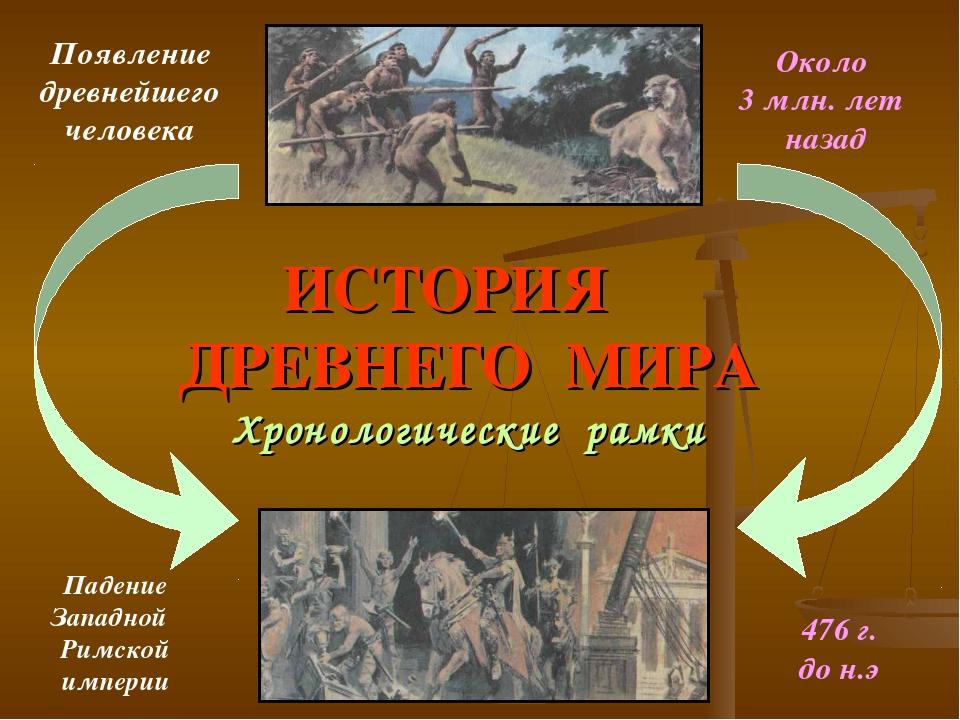 ИСТОРИЯ ДРЕВНЕГО МИРА Хронологические рамки Появление древнейшего человека Па...