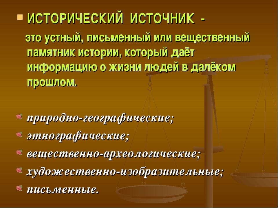 ИСТОРИЧЕСКИЙ ИСТОЧНИК - это устный, письменный или вещественный памятник исто...