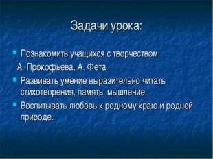 Задачи урока: Познакомить учащихся с творчеством А. Прокофьева, А. Фета. Разв