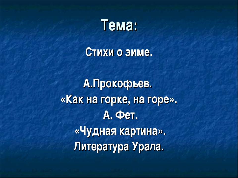 Тема: Стихи о зиме. А.Прокофьев. «Как на горке, на горе». А. Фет. «Чудная кар...