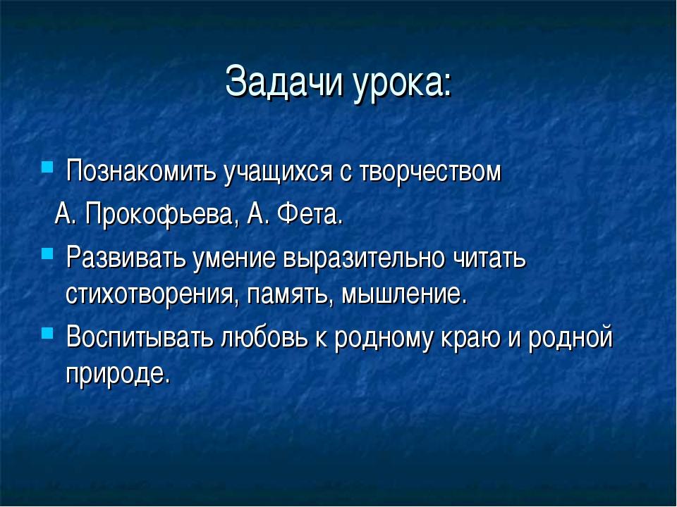 Задачи урока: Познакомить учащихся с творчеством А. Прокофьева, А. Фета. Разв...