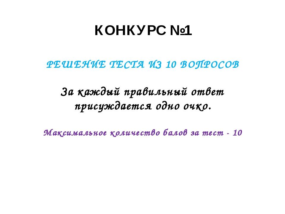 КОНКУРС №1 РЕШЕНИЕ ТЕСТА ИЗ 10 ВОПРОСОВ За каждый правильный ответ присуждает...