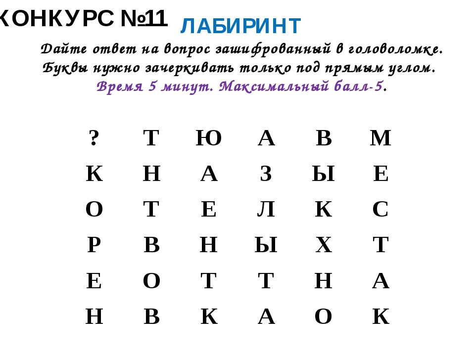 КОНКУРС №11 ЛАБИРИНТ Дайте ответ на вопрос зашифрованный в головоломке. Буквы...