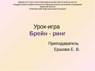 Урок-игра Брейн - ринг Преподаватель Ершова Е. В. МИНИСТЕРСТВО ОБРАЗОВАНИЯ И