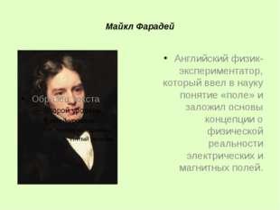 Майкл Фарадей Английский физик-экспериментатор, который ввел в науку понятие