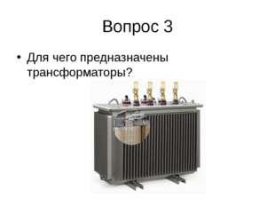 Вопрос 3 Для чего предназначены трансформаторы?