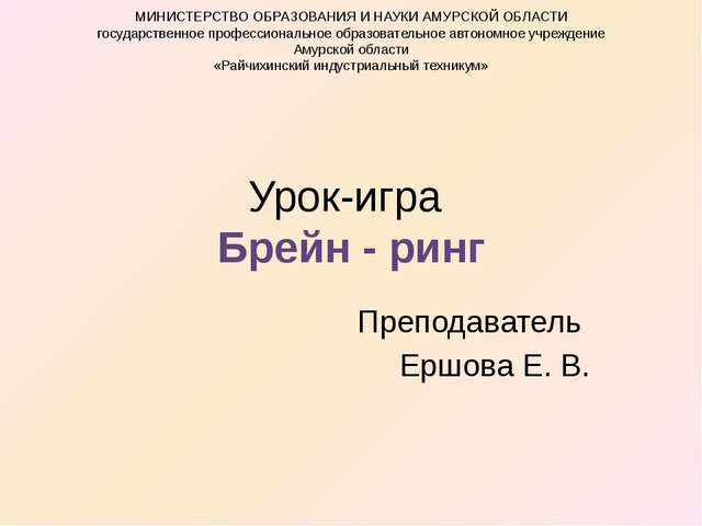 Урок-игра Брейн - ринг Преподаватель Ершова Е. В. МИНИСТЕРСТВО ОБРАЗОВАНИЯ И...