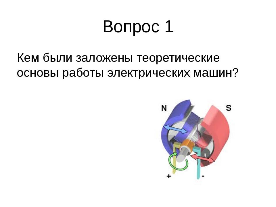 Вопрос 1 Кем были заложены теоретические основы работы электрических машин?