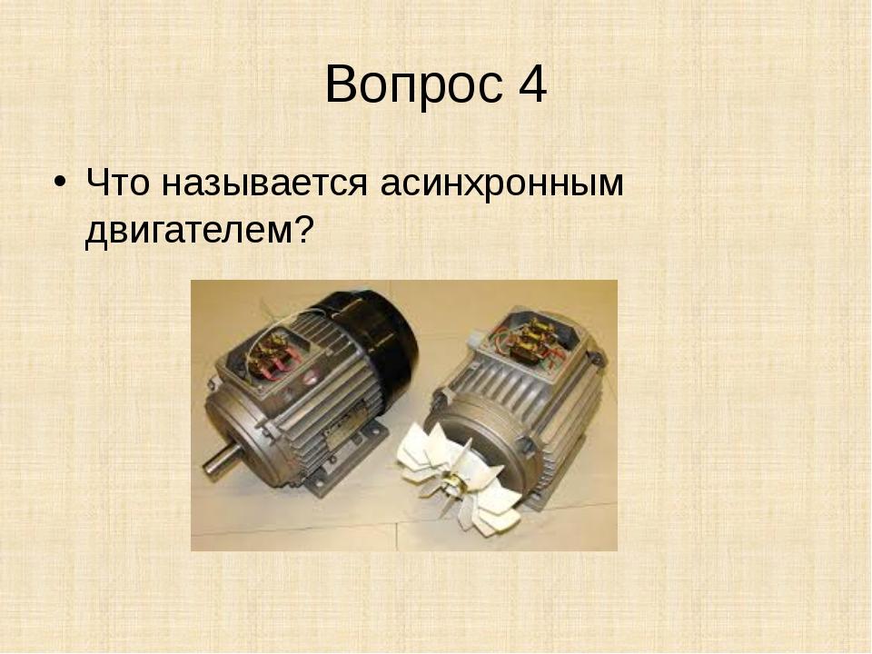 Вопрос 4 Что называется асинхронным двигателем?