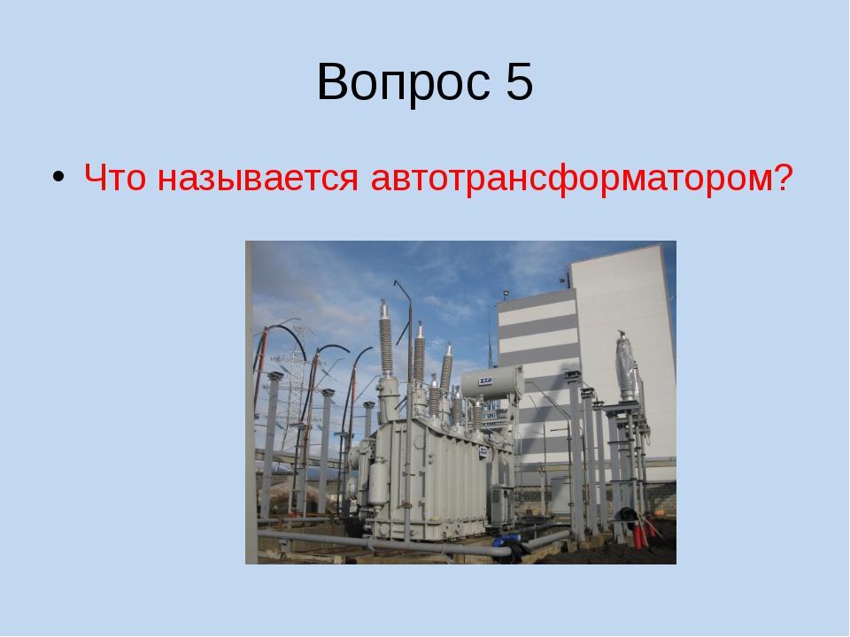 Вопрос 5 Что называется автотрансформатором?