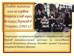 Особое значение имела первая встреча глав трех великих держав в Тегеране (194