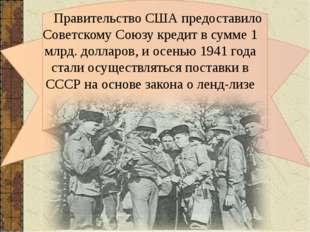 Правительство США предоставило Советскому Союзу кредит в сумме 1 млрд. долл