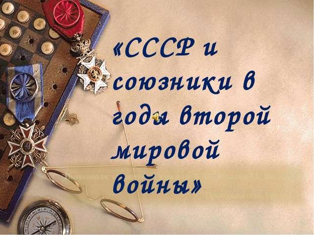 «СССР и союзники в годы второй мировой войны»