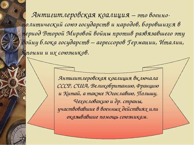 Антигитлеровская коалиция – это военно-политический союз государств и народ...