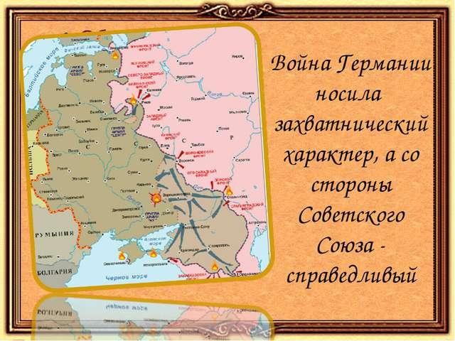 Война Германии носила захватнический характер, а со стороны Советского Союза...