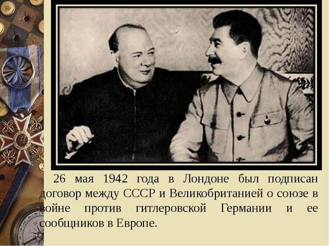26 мая 1942 года в Лондоне был подписан договор между СССР и Великобританией...
