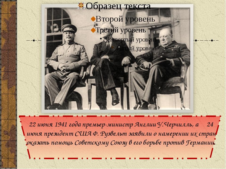 22 июня 1941 года премьер-министр Англии У.Черчилль, а 24 июня президент США...