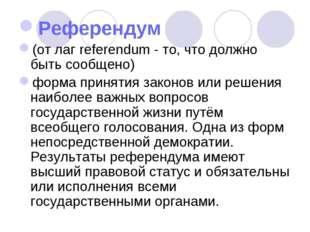 Референдум (от лаг referendum - то, что должно быть сообщено) форма принятия