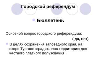 Городской референдум Бюллетень Основной вопрос городского референдума: ( да,