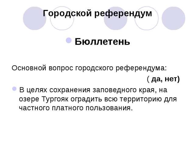 Городской референдум Бюллетень Основной вопрос городского референдума: ( да,...