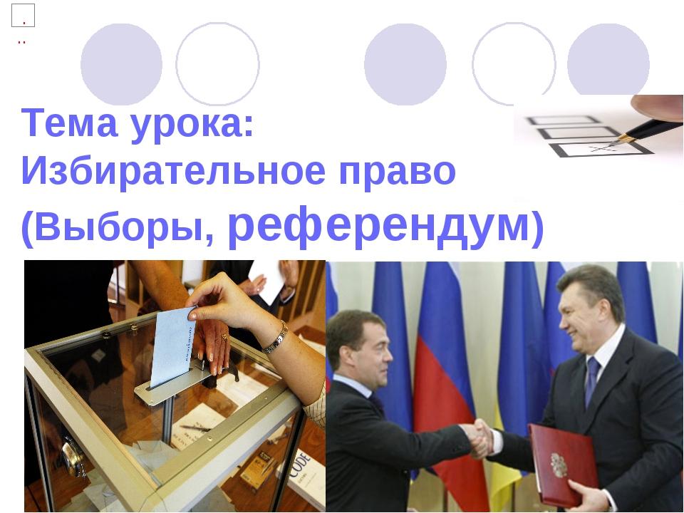 Тема урока: Избирательное право (Выборы, референдум)