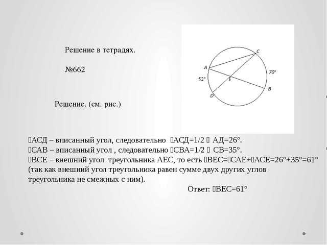 Решение в тетрадях. №662 Решение. (см. рис.) ˪АСД – вписанный угол, следовате...