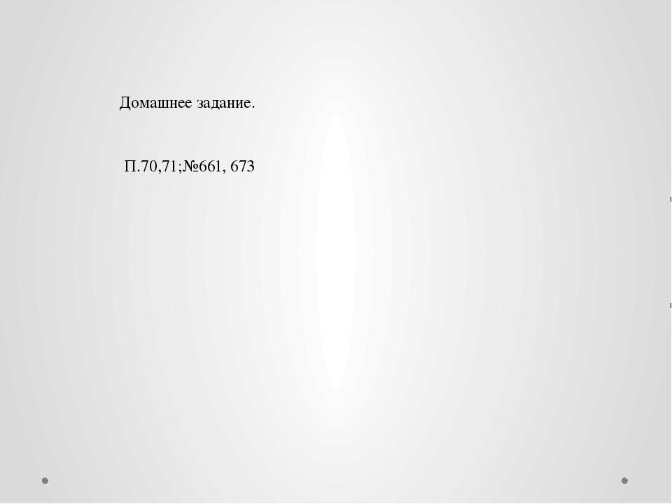 Домашнее задание. П.70,71;№661, 673