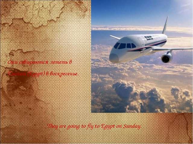 Они собираются лететь в Египет (Egypt) в воскресенье. They are going to fly t...