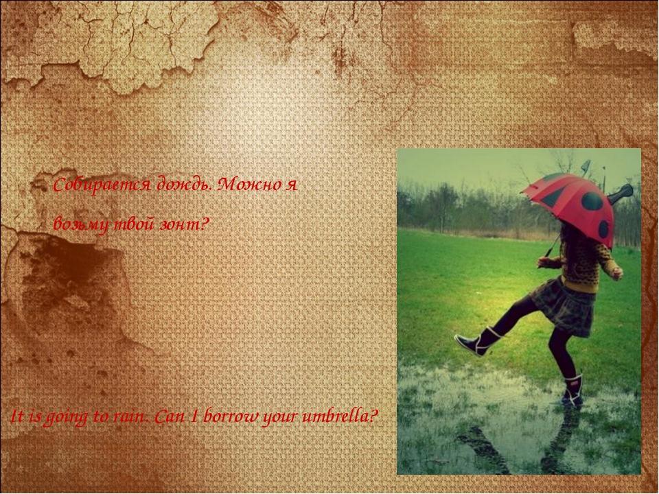 Собирается дождь. Можно я возьму твой зонт? It is going to rain. Can I borrow...