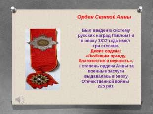 Орден Святой Анны Был введен в систему русских наград Павлом I и в эпоху 1812