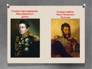 Генерал-фельдмаршал Иван Иванович Дибич Генерал-майор Яков Петрович Кульнев