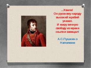 ...Хвала! Он русскому народу высокий жребий указал. И миру вечную свободу из