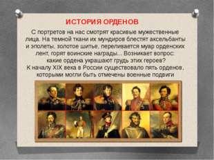 ИСТОРИЯ ОРДЕНОВ С портретов на нас смотрят красивые мужественные лица. На тем