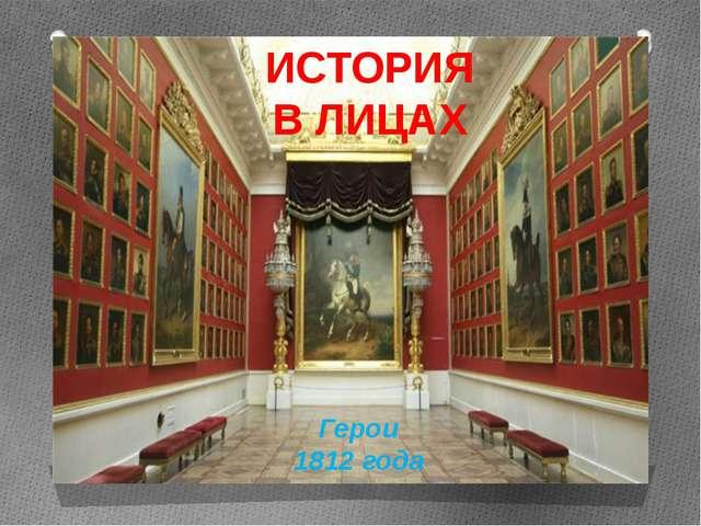 ИСТОРИЯ В ЛИЦАХ Герои 1812 года