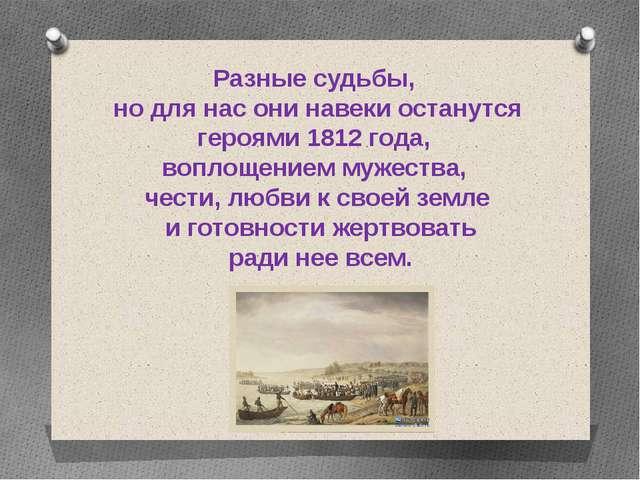 Разные судьбы, но для нас они навеки останутся героями 1812 года, воплощением...