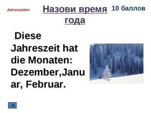 Назови время года Diese Jahreszeit hat die Monaten: Dezember,Januar, Februar.